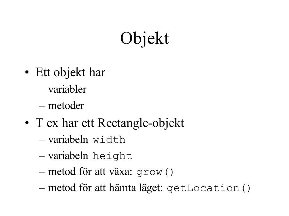 Objekt Ett objekt har –variabler –metoder T ex har ett Rectangle-objekt –variabeln width –variabeln height –metod för att växa: grow() –metod för att hämta läget: getLocation()
