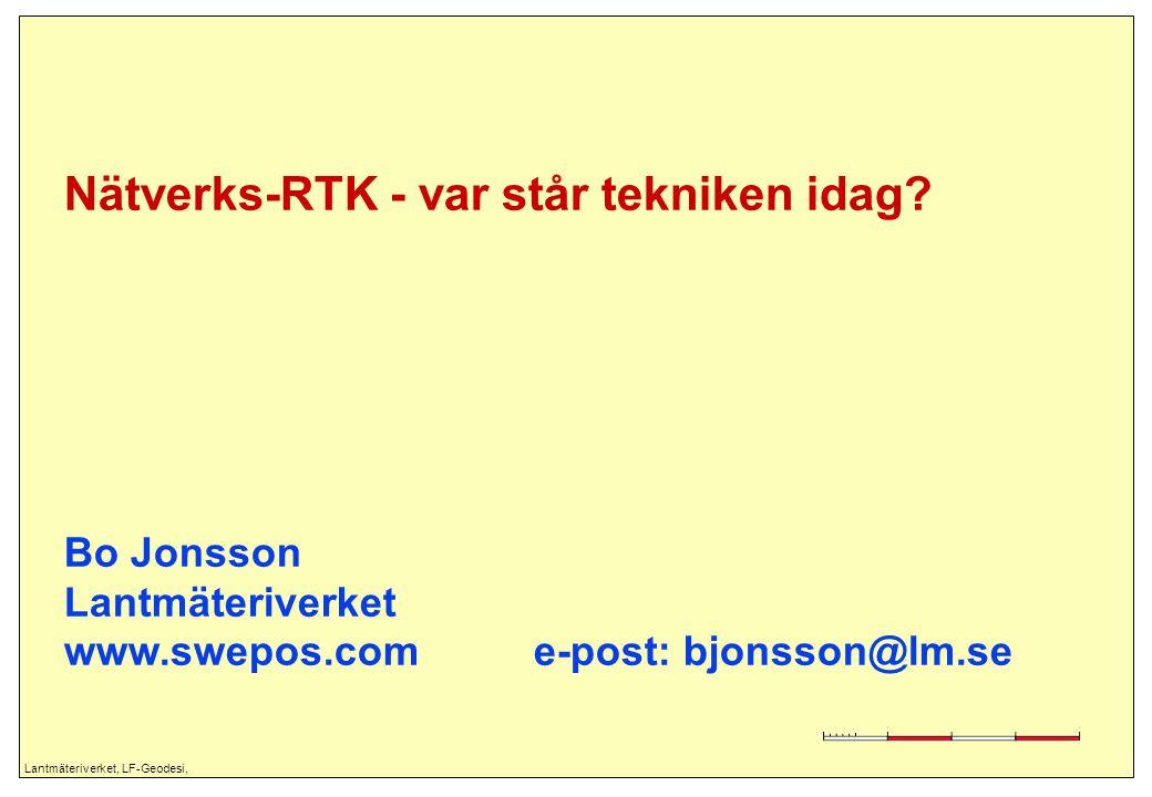 Lantmäteriverket, LF-Geodesi, Nätverks-RTK - var står tekniken idag? Bo Jonsson Lantmäteriverket www.swepos.com e-post: bjonsson@lm.se