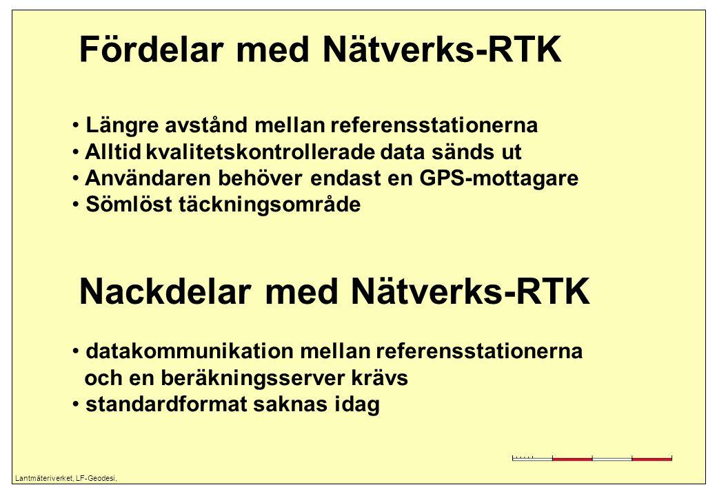 Lantmäteriverket, LF-Geodesi, Fördelar med Nätverks-RTK Längre avstånd mellan referensstationerna Alltid kvalitetskontrollerade data sänds ut Användaren behöver endast en GPS-mottagare Sömlöst täckningsområde Nackdelar med Nätverks-RTK datakommunikation mellan referensstationerna och en beräkningsserver krävs standardformat saknas idag