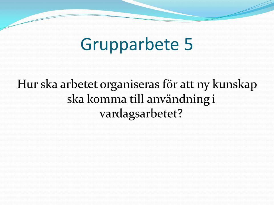 Grupparbete 5 Hur ska arbetet organiseras för att ny kunskap ska komma till användning i vardagsarbetet