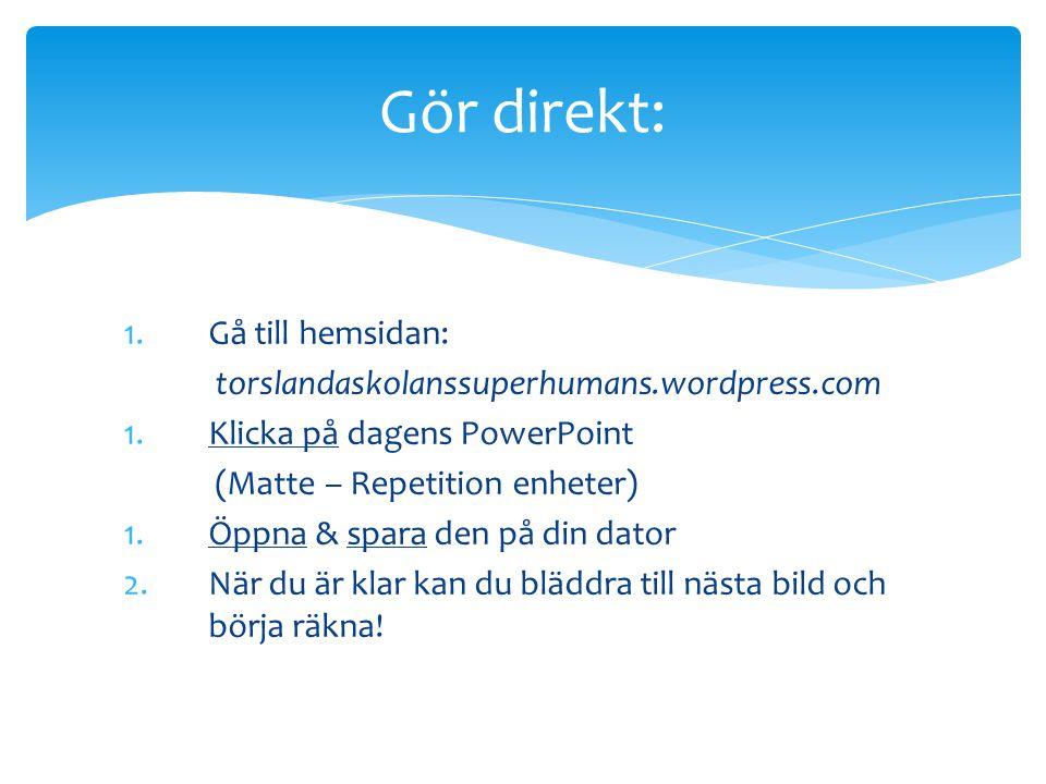 1.Gå till hemsidan: torslandaskolanssuperhumans.wordpress.com 1.Klicka på dagens PowerPoint (Matte – Repetition enheter) 1.Öppna & spara den på din da