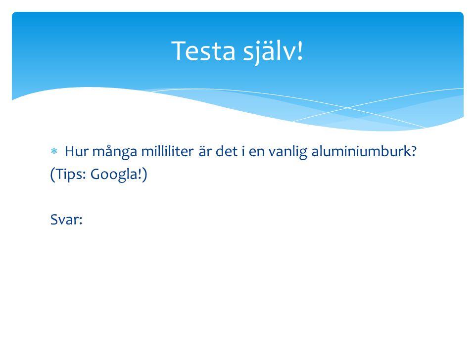  Hur många milliliter är det i en vanlig aluminiumburk? (Tips: Googla!) Svar: Testa själv!