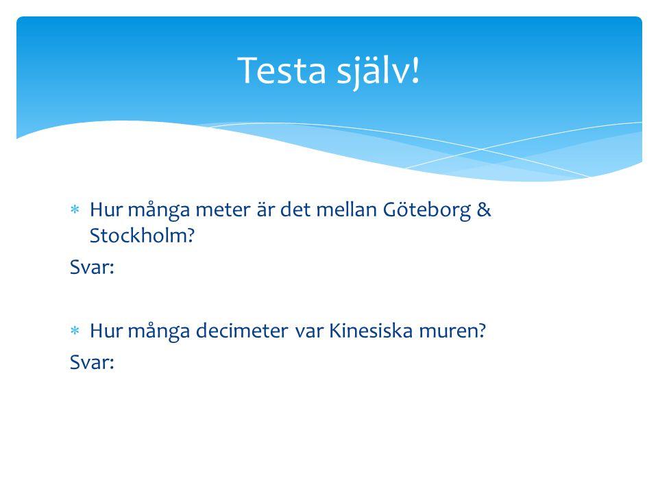  Hur många meter är det mellan Göteborg & Stockholm? Svar:  Hur många decimeter var Kinesiska muren? Svar: Testa själv!