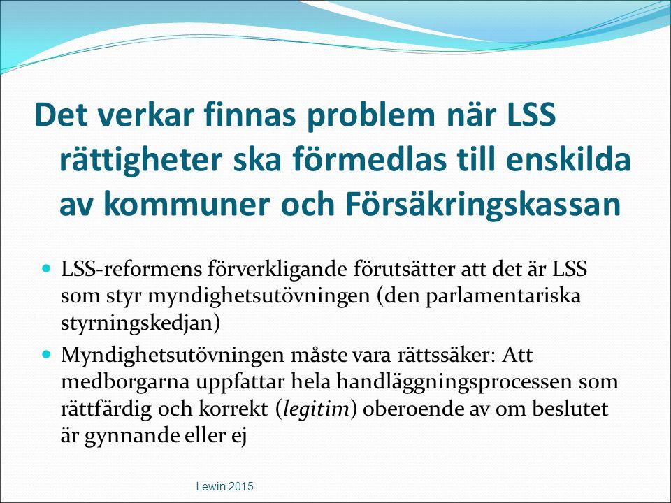 Det verkar finnas problem när LSS rättigheter ska förmedlas till enskilda av kommuner och Försäkringskassan LSS-reformens förverkligande förutsätter att det är LSS som styr myndighetsutövningen (den parlamentariska styrningskedjan) Myndighetsutövningen måste vara rättssäker: Att medborgarna uppfattar hela handläggningsprocessen som rättfärdig och korrekt (legitim) oberoende av om beslutet är gynnande eller ej Lewin 2015