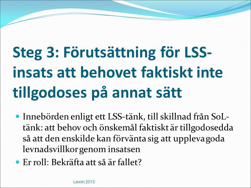 Steg 3: Förutsättning för LSS- insats att behovet faktiskt inte tillgodoses på annat sätt Innebörden enligt ett LSS-tänk, till skillnad från SoL- tänk: att behov och önskemål faktiskt är tillgodosedda så att den enskilde kan förvänta sig att uppleva goda levnadsvillkor genom insatsen Er roll: Bekräfta att så är fallet.