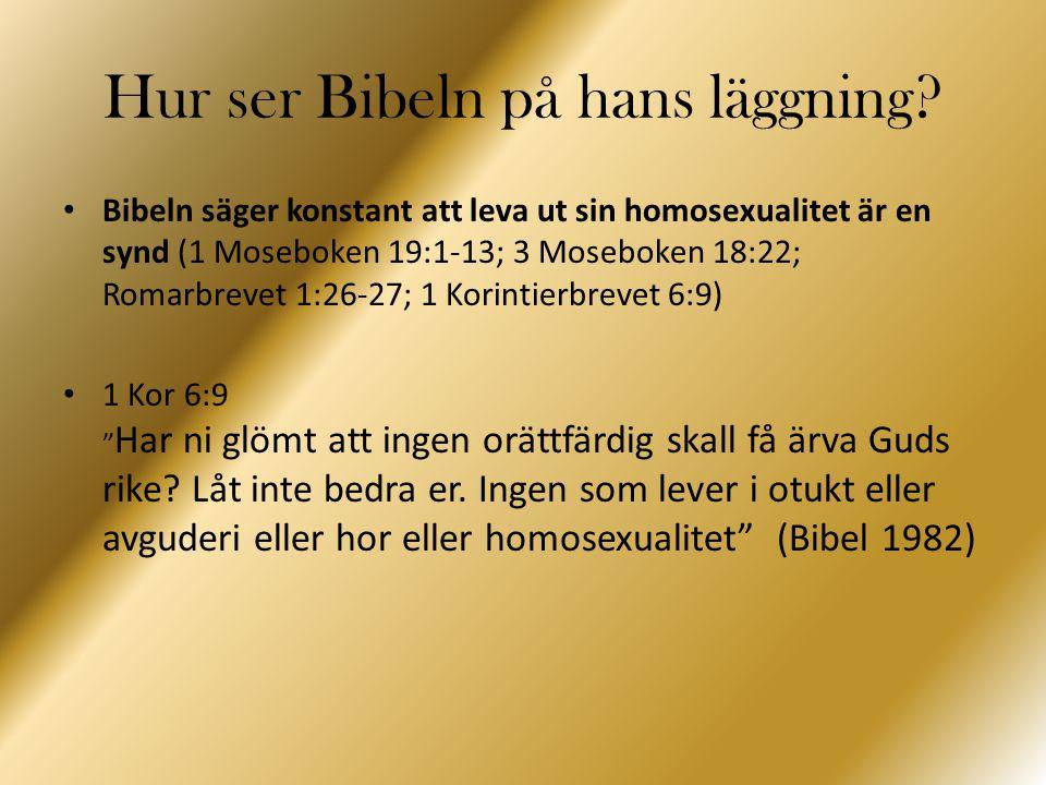 Hur ser Bibeln på hans läggning? Bibeln säger konstant att leva ut sin homosexualitet är en synd (1 Moseboken 19:1-13; 3 Moseboken 18:22; Romarbrevet