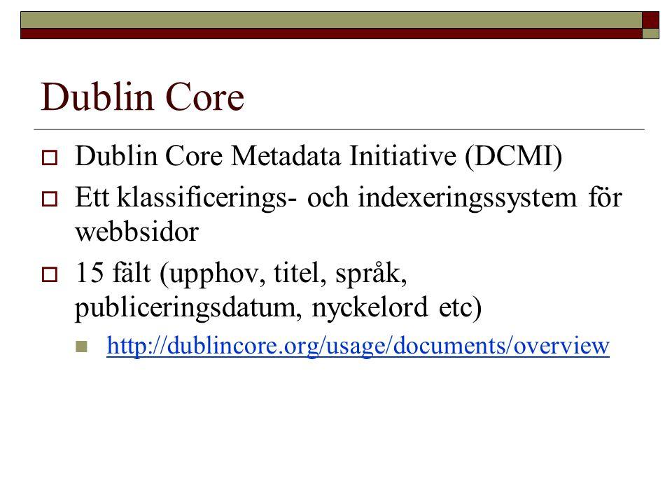 Dublin Core  Dublin Core Metadata Initiative (DCMI)  Ett klassificerings- och indexeringssystem för webbsidor  15 fält (upphov, titel, språk, publiceringsdatum, nyckelord etc) http://dublincore.org/usage/documents/overview