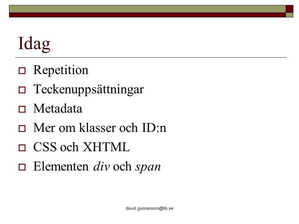 david.gunnarsson@hb.se Idag  Repetition  Teckenuppsättningar  Metadata  Mer om klasser och ID:n  CSS och XHTML  Elementen div och span