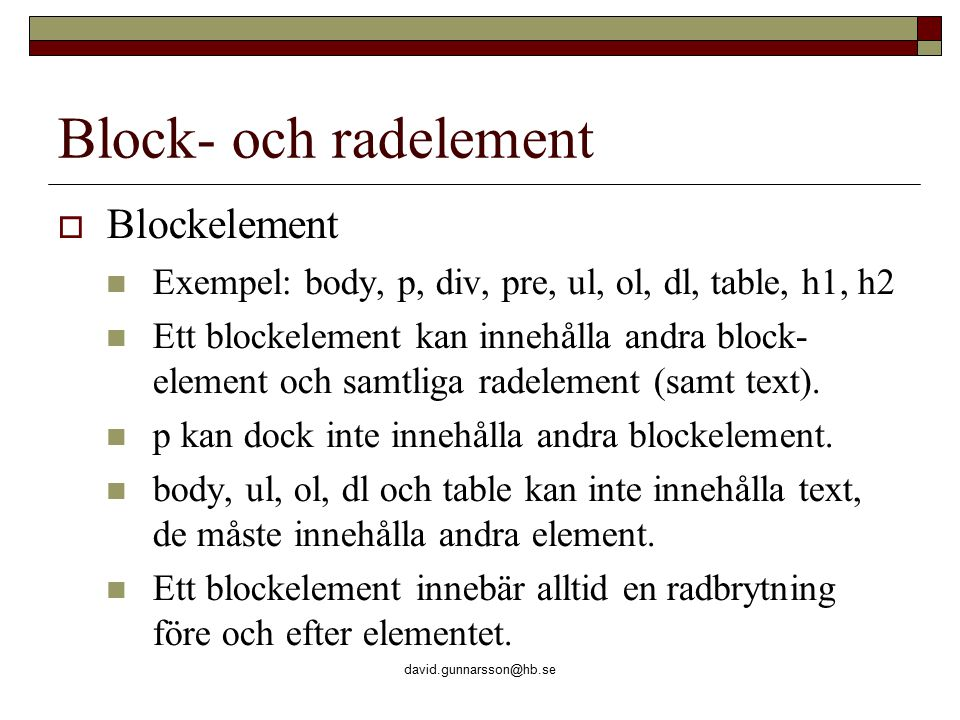 david.gunnarsson@hb.se Block- och radelement  Blockelement Exempel: body, p, div, pre, ul, ol, dl, table, h1, h2 Ett blockelement kan innehålla andra block- element och samtliga radelement (samt text).