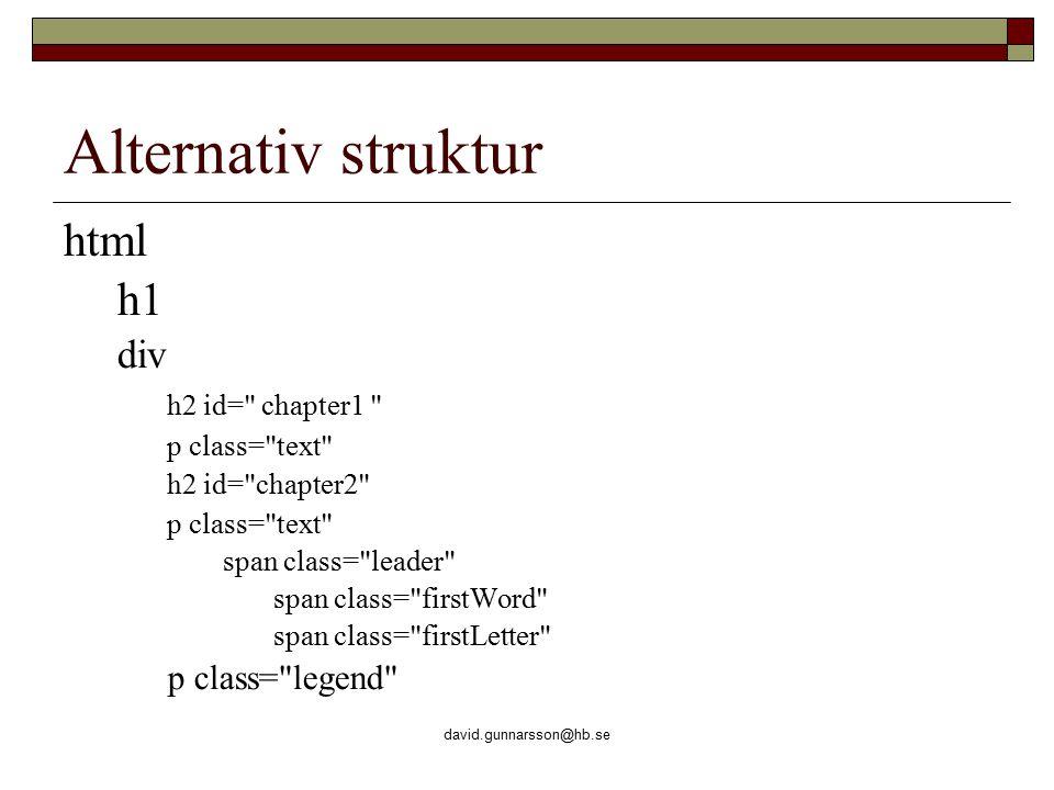 david.gunnarsson@hb.se Alternativ struktur html h1 div h2 id= chapter1 p class= text h2 id= chapter2 p class= text span class= leader span class= firstWord span class= firstLetter p class= legend
