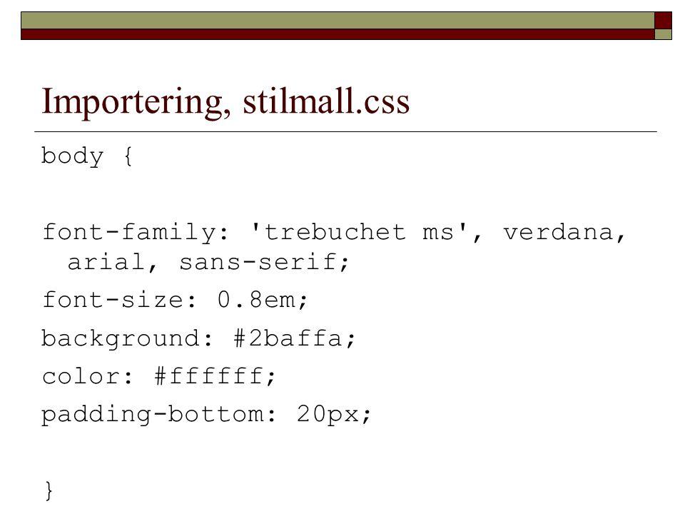 Importering, stilmall.css body { font-family: trebuchet ms , verdana, arial, sans-serif; font-size: 0.8em; background: #2baffa; color: #ffffff; padding-bottom: 20px; }