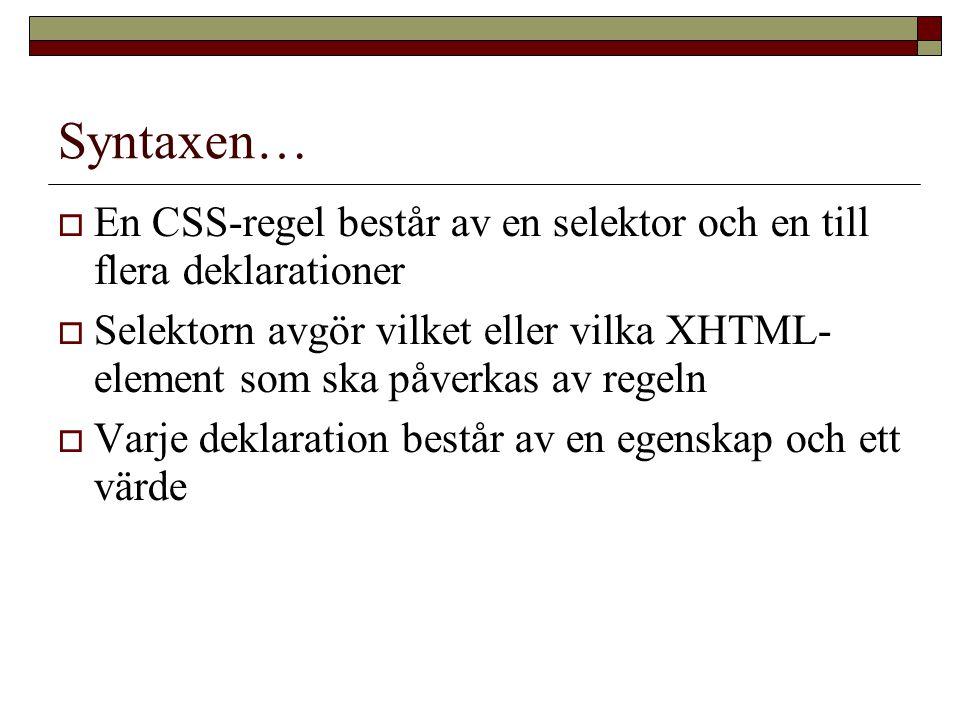 Syntaxen…  En CSS-regel består av en selektor och en till flera deklarationer  Selektorn avgör vilket eller vilka XHTML- element som ska påverkas av regeln  Varje deklaration består av en egenskap och ett värde
