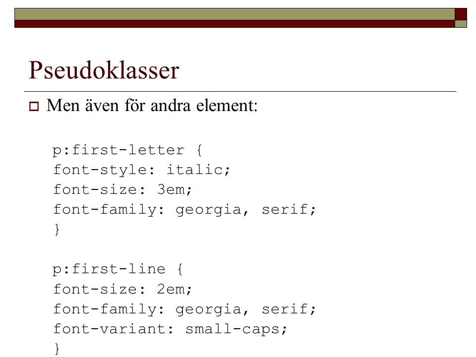 Pseudoklasser  Men även för andra element: p:first-letter { font-style: italic; font-size: 3em; font-family: georgia, serif; } p:first-line { font-size: 2em; font-family: georgia, serif; font-variant: small-caps; }