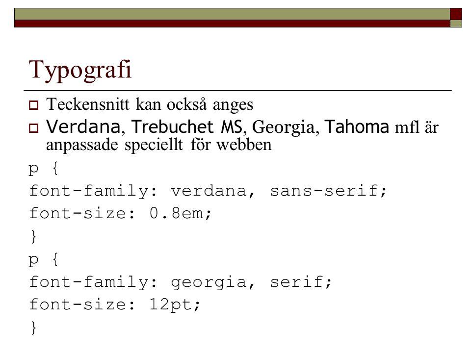 Typografi  Teckensnitt kan också anges  Verdana, Trebuchet MS, Georgia, Tahoma mfl är anpassade speciellt för webben p { font-family: verdana, sans-serif; font-size: 0.8em; } p { font-family: georgia, serif; font-size: 12pt; }