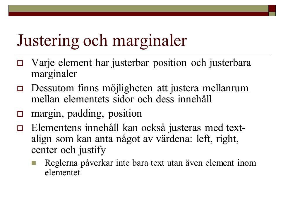 Justering och marginaler  Varje element har justerbar position och justerbara marginaler  Dessutom finns möjligheten att justera mellanrum mellan elementets sidor och dess innehåll  margin, padding, position  Elementens innehåll kan också justeras med text- align som kan anta något av värdena: left, right, center och justify Reglerna påverkar inte bara text utan även element inom elementet