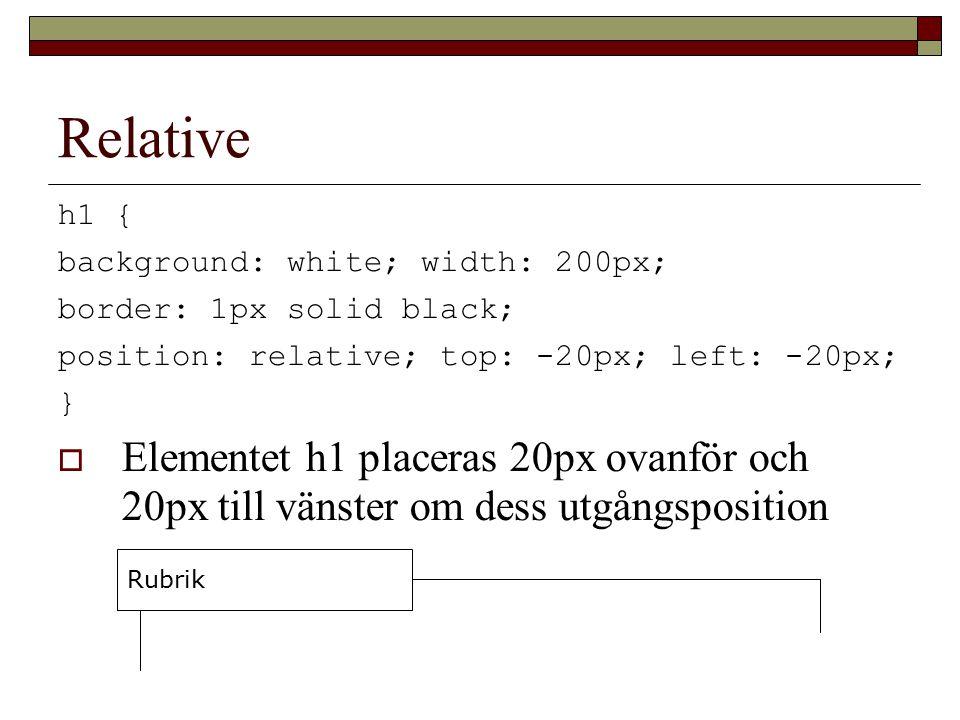 Relative h1 { background: white; width: 200px; border: 1px solid black; position: relative; top: -20px; left: -20px; }  Elementet h1 placeras 20px ovanför och 20px till vänster om dess utgångsposition Rubrik