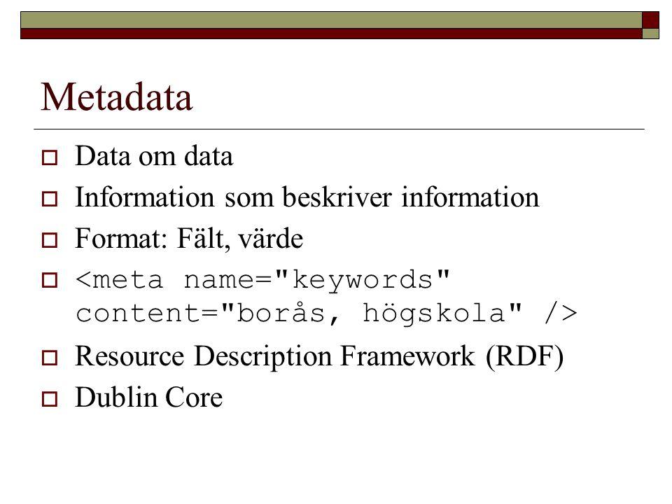 Metadata  Data om data  Information som beskriver information  Format: Fält, värde   Resource Description Framework (RDF)  Dublin Core