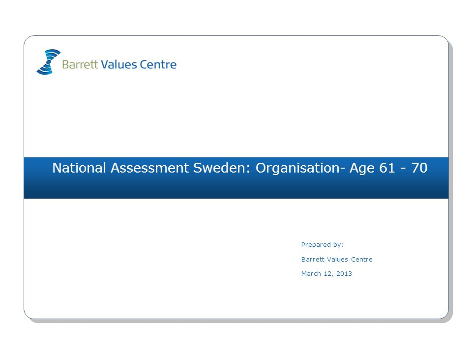 National Assessment Sweden: Organisation- Age 61 - 70 Prepared by: Barrett Values Centre March 12, 2013