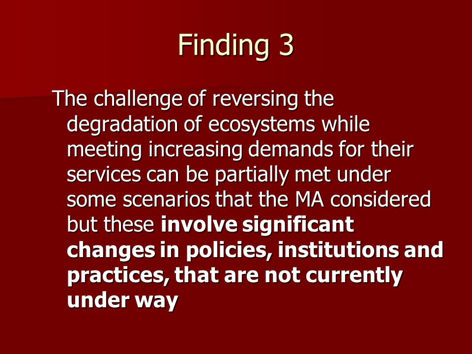 Finding 3 The challenge of reversing the degradation of ecosystems while meeting increasing demands for their services can be partially met under some scenarios that the MA considered but these involve significant changes in policies, institutions and practices, that are not currently under way