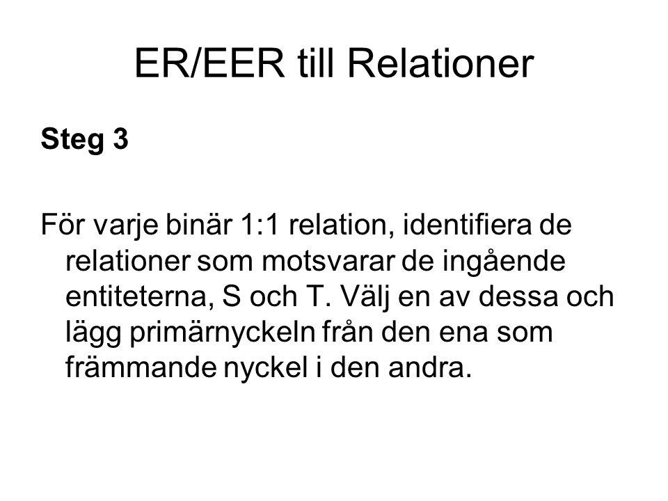 ER/EER till Relationer Steg 4 För varje binär 1:N relation, identifiera de relationer som motsvarar de ingående entiteterna, S och T.