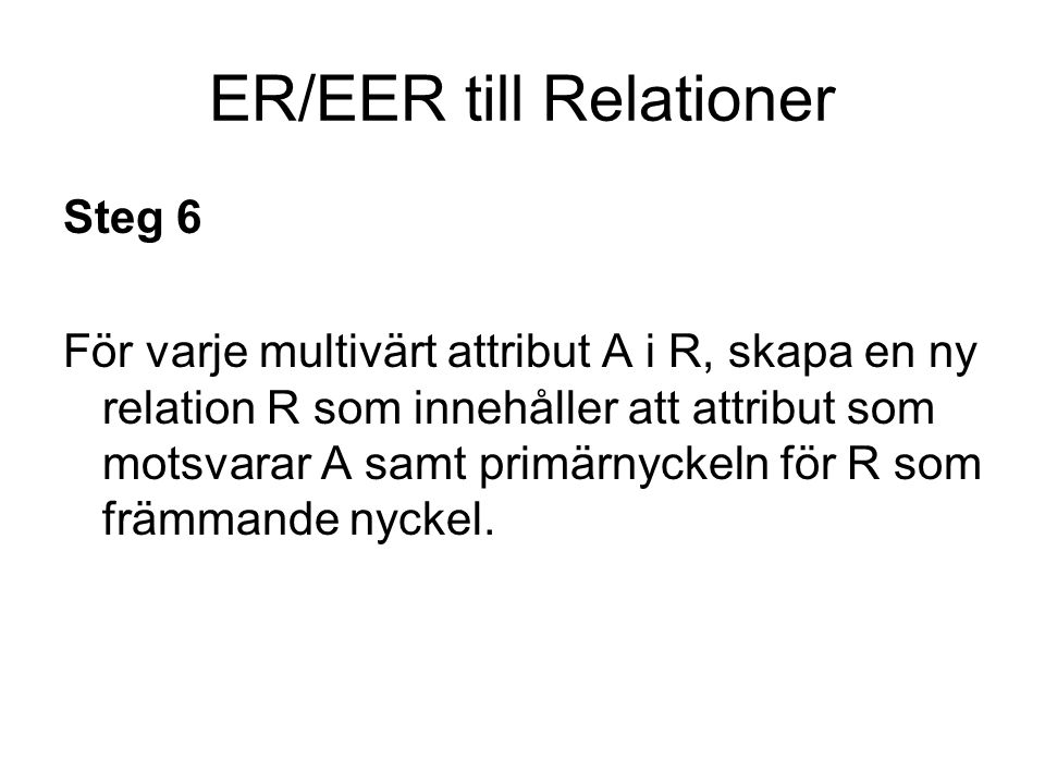 ER/EER till Relationer Steg 7 För varje n-värd relation där n>2, skapa en ny relation S som innehåller primärnycklarna från de ingående relationerna som främmande nycklar.