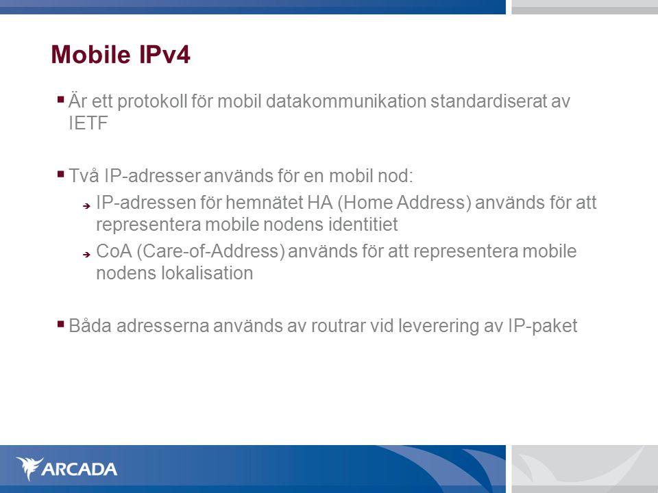 Mobile IPv4  Är ett protokoll för mobil datakommunikation standardiserat av IETF  Två IP-adresser används för en mobil nod:  IP-adressen för hemnätet HA (Home Address) används för att representera mobile nodens identitiet  CoA (Care-of-Address) används för att representera mobile nodens lokalisation  Båda adresserna används av routrar vid leverering av IP-paket