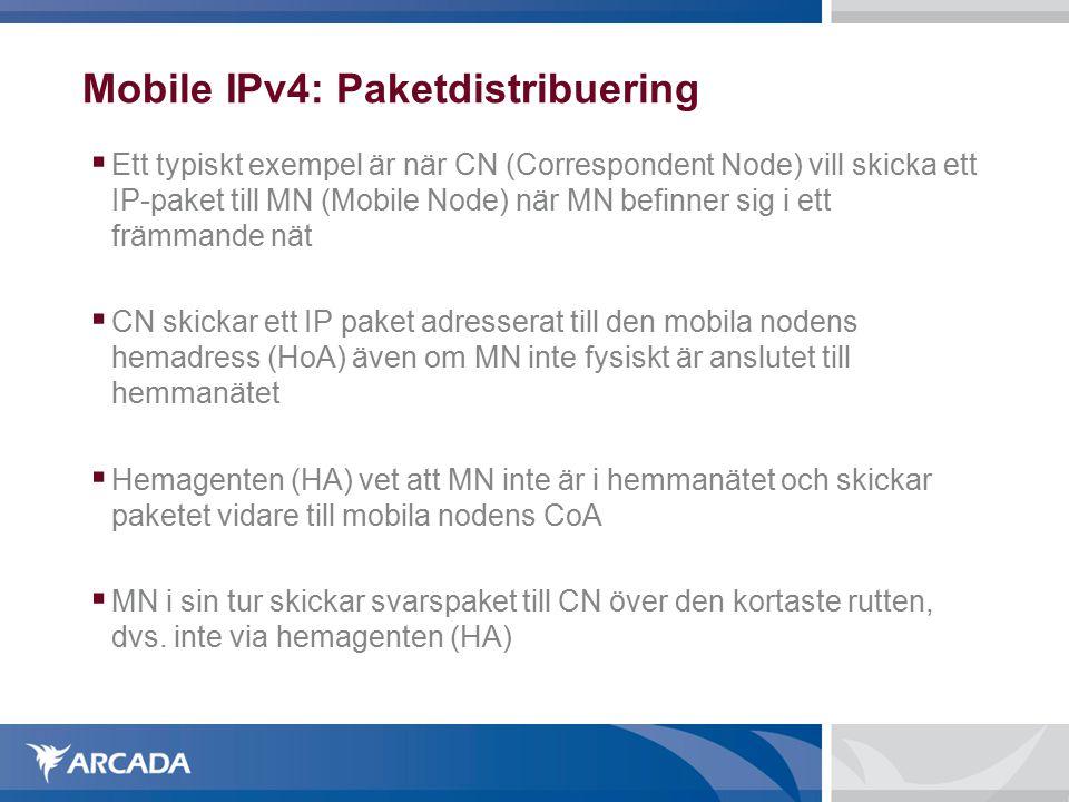 Mobile IPv4: Paketdistribuering  Ett typiskt exempel är när CN (Correspondent Node) vill skicka ett IP-paket till MN (Mobile Node) när MN befinner sig i ett främmande nät  CN skickar ett IP paket adresserat till den mobila nodens hemadress (HoA) även om MN inte fysiskt är anslutet till hemmanätet  Hemagenten (HA) vet att MN inte är i hemmanätet och skickar paketet vidare till mobila nodens CoA  MN i sin tur skickar svarspaket till CN över den kortaste rutten, dvs.