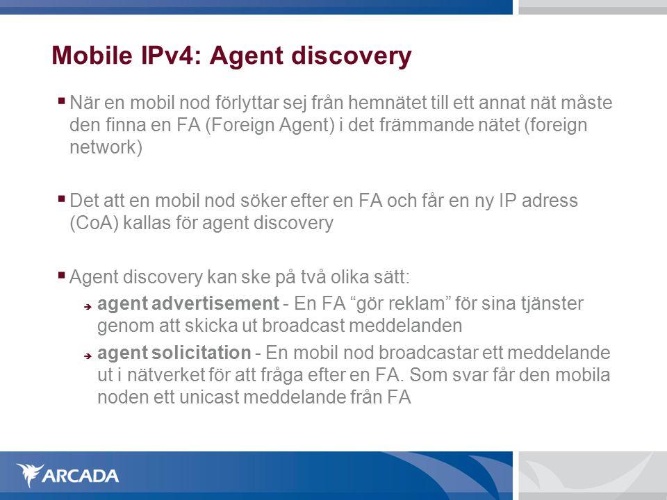 Mobile IPv4: Agent discovery  När en mobil nod förlyttar sej från hemnätet till ett annat nät måste den finna en FA (Foreign Agent) i det främmande nätet (foreign network)  Det att en mobil nod söker efter en FA och får en ny IP adress (CoA) kallas för agent discovery  Agent discovery kan ske på två olika sätt:  agent advertisement - En FA gör reklam för sina tjänster genom att skicka ut broadcast meddelanden  agent solicitation - En mobil nod broadcastar ett meddelande ut i nätverket för att fråga efter en FA.