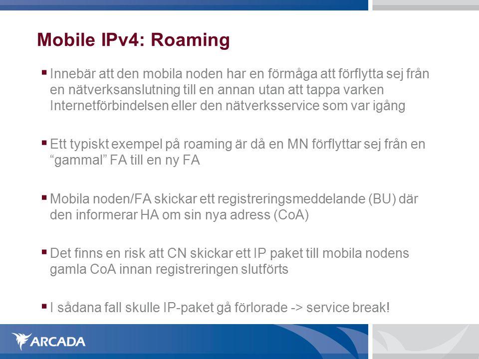 Mobile IPv4: Roaming  Innebär att den mobila noden har en förmåga att förflytta sej från en nätverksanslutning till en annan utan att tappa varken Internetförbindelsen eller den nätverksservice som var igång  Ett typiskt exempel på roaming är då en MN förflyttar sej från en gammal FA till en ny FA  Mobila noden/FA skickar ett registreringsmeddelande (BU) där den informerar HA om sin nya adress (CoA)  Det finns en risk att CN skickar ett IP paket till mobila nodens gamla CoA innan registreringen slutförts  I sådana fall skulle IP-paket gå förlorade -> service break!