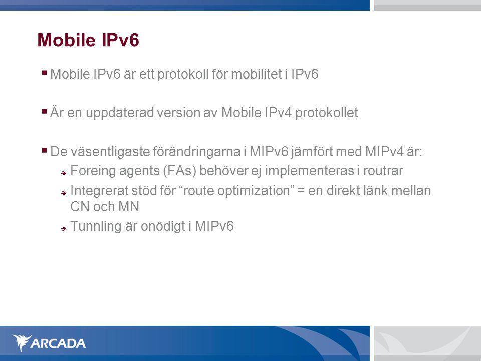 Mobile IPv6  Mobile IPv6 är ett protokoll för mobilitet i IPv6  Är en uppdaterad version av Mobile IPv4 protokollet  De väsentligaste förändringarna i MIPv6 jämfört med MIPv4 är:  Foreing agents (FAs) behöver ej implementeras i routrar  Integrerat stöd för route optimization = en direkt länk mellan CN och MN  Tunnling är onödigt i MIPv6