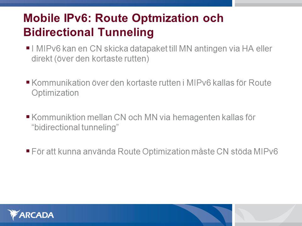 Mobile IPv6: Route Optmization och Bidirectional Tunneling  I MIPv6 kan en CN skicka datapaket till MN antingen via HA eller direkt (över den kortaste rutten)  Kommunikation över den kortaste rutten i MIPv6 kallas för Route Optimization  Kommuniktion mellan CN och MN via hemagenten kallas för bidirectional tunneling  För att kunna använda Route Optimization måste CN stöda MIPv6