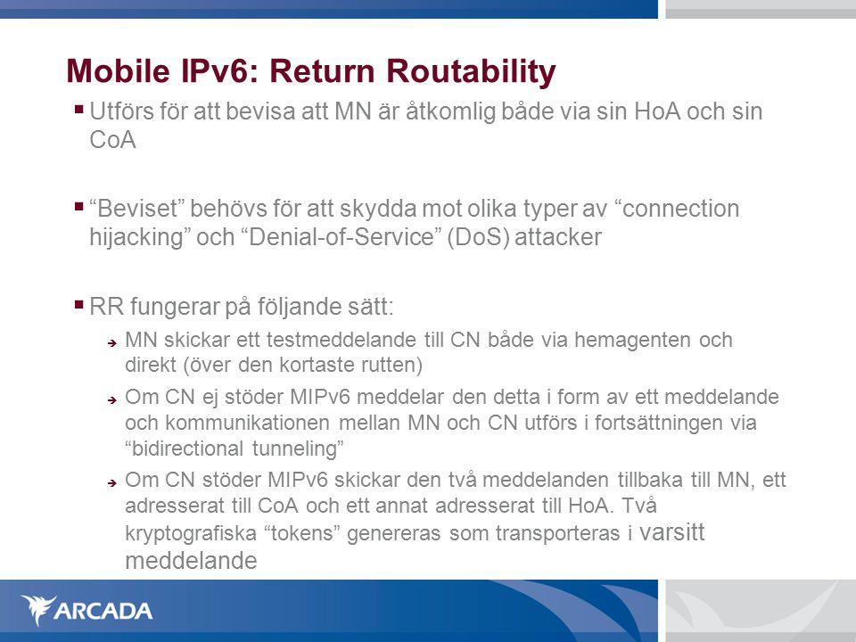Mobile IPv6: Return Routability  Utförs för att bevisa att MN är åtkomlig både via sin HoA och sin CoA  Beviset behövs för att skydda mot olika typer av connection hijacking och Denial-of-Service (DoS) attacker  RR fungerar på följande sätt:  MN skickar ett testmeddelande till CN både via hemagenten och direkt (över den kortaste rutten)  Om CN ej stöder MIPv6 meddelar den detta i form av ett meddelande och kommunikationen mellan MN och CN utförs i fortsättningen via bidirectional tunneling  Om CN stöder MIPv6 skickar den två meddelanden tillbaka till MN, ett adresserat till CoA och ett annat adresserat till HoA.