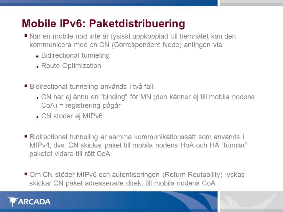 Mobile IPv6: Paketdistribuering  När en mobile nod inte är fysiskt uppkopplad till hemnätet kan den kommunicera med en CN (Correspondent Node) antingen via:  Bidirectional tunneling  Route Optimization  Bidirectional tunneling används i två fall:  CN har ej ännu en binding för MN (den känner ej till mobila nodens CoA) = registrering pågår  CN stöder ej MIPv6  Bidirectional tunneling är samma kommunikationssätt som används i MIPv4, dvs.