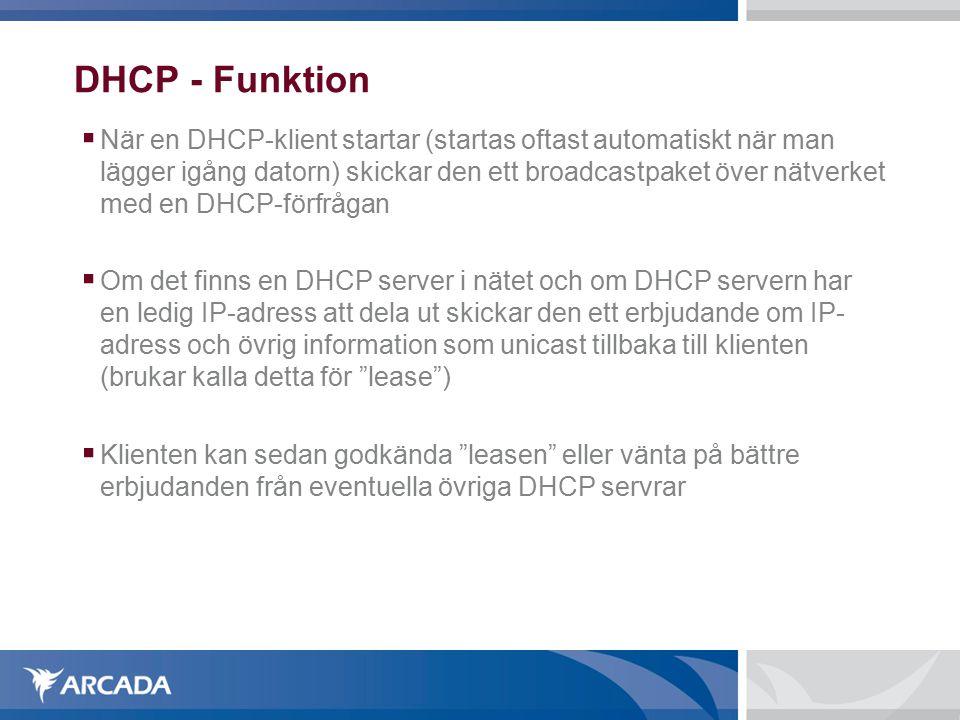 DHCP - Funktion  När en DHCP-klient startar (startas oftast automatiskt när man lägger igång datorn) skickar den ett broadcastpaket över nätverket med en DHCP-förfrågan  Om det finns en DHCP server i nätet och om DHCP servern har en ledig IP-adress att dela ut skickar den ett erbjudande om IP- adress och övrig information som unicast tillbaka till klienten (brukar kalla detta för lease )  Klienten kan sedan godkända leasen eller vänta på bättre erbjudanden från eventuella övriga DHCP servrar
