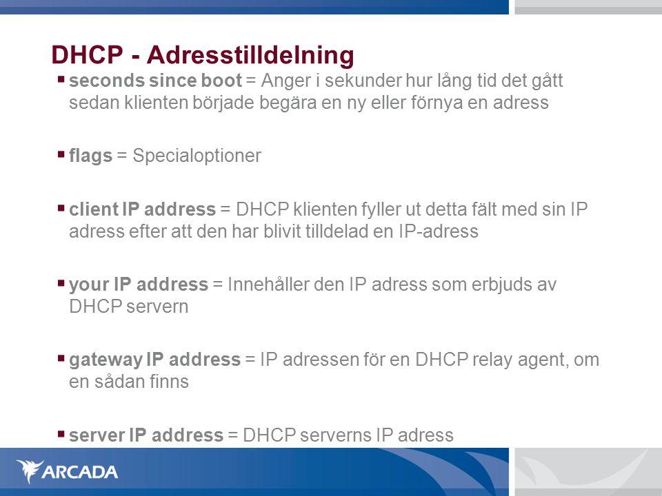 DHCP - Adresstilldelning  seconds since boot = Anger i sekunder hur lång tid det gått sedan klienten började begära en ny eller förnya en adress  flags = Specialoptioner  client IP address = DHCP klienten fyller ut detta fält med sin IP adress efter att den har blivit tilldelad en IP-adress  your IP address = Innehåller den IP adress som erbjuds av DHCP servern  gateway IP address = IP adressen för en DHCP relay agent, om en sådan finns  server IP address = DHCP serverns IP adress