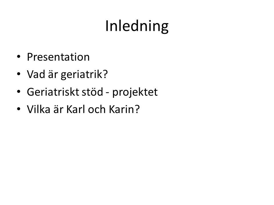 Inledning Presentation Vad är geriatrik? Geriatriskt stöd - projektet Vilka är Karl och Karin?