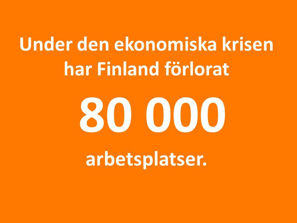 Under den ekonomiska krisen har Finland förlorat 80 000 arbetsplatser.