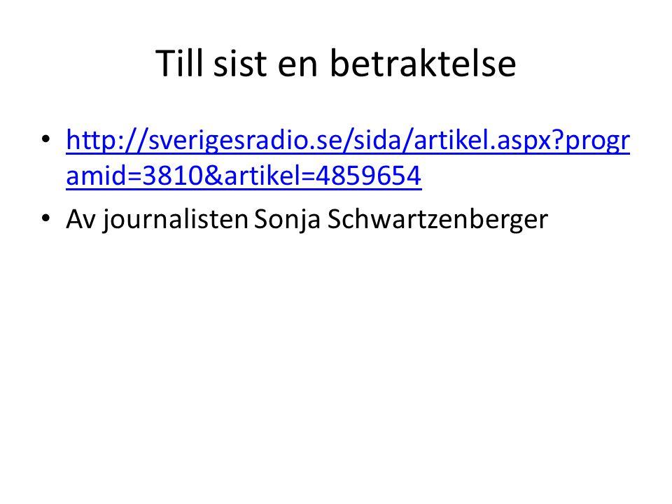 Till sist en betraktelse http://sverigesradio.se/sida/artikel.aspx?progr amid=3810&artikel=4859654 http://sverigesradio.se/sida/artikel.aspx?progr amid=3810&artikel=4859654 Av journalisten Sonja Schwartzenberger
