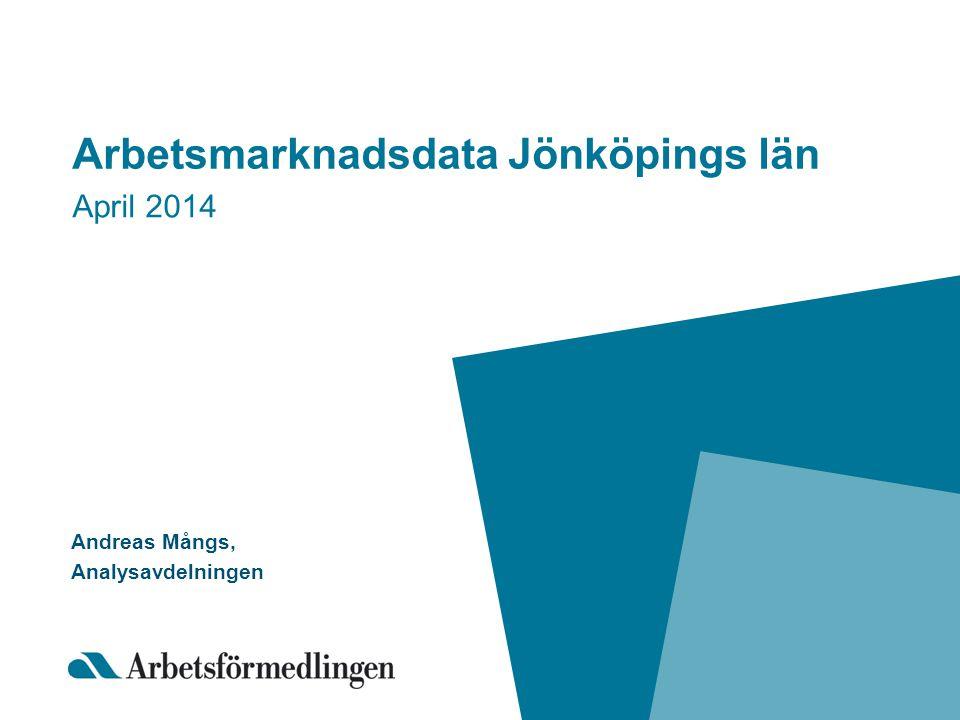 Arbetsmarknadsdata Jönköpings län April 2014 Andreas Mångs, Analysavdelningen