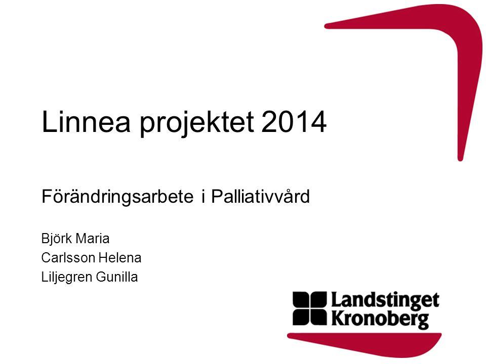 Linnea projektet 2014 Förändringsarbete i Palliativvård Björk Maria Carlsson Helena Liljegren Gunilla