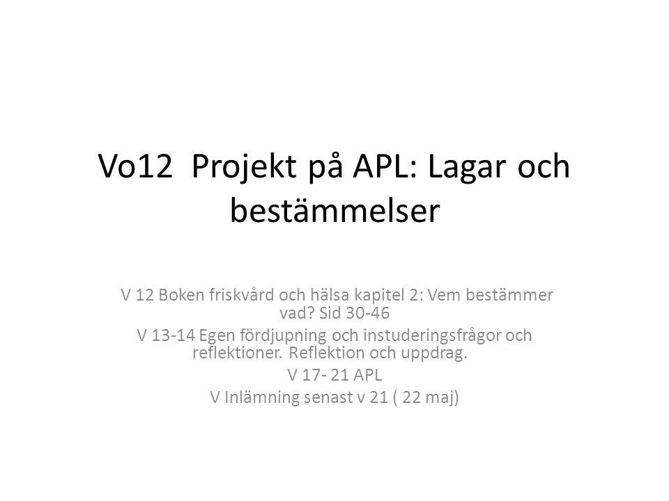 Vo12 Projekt på APL: Lagar och bestämmelser V 12 Boken friskvård och hälsa kapitel 2: Vem bestämmer vad? Sid 30-46 V 13-14 Egen fördjupning och instud