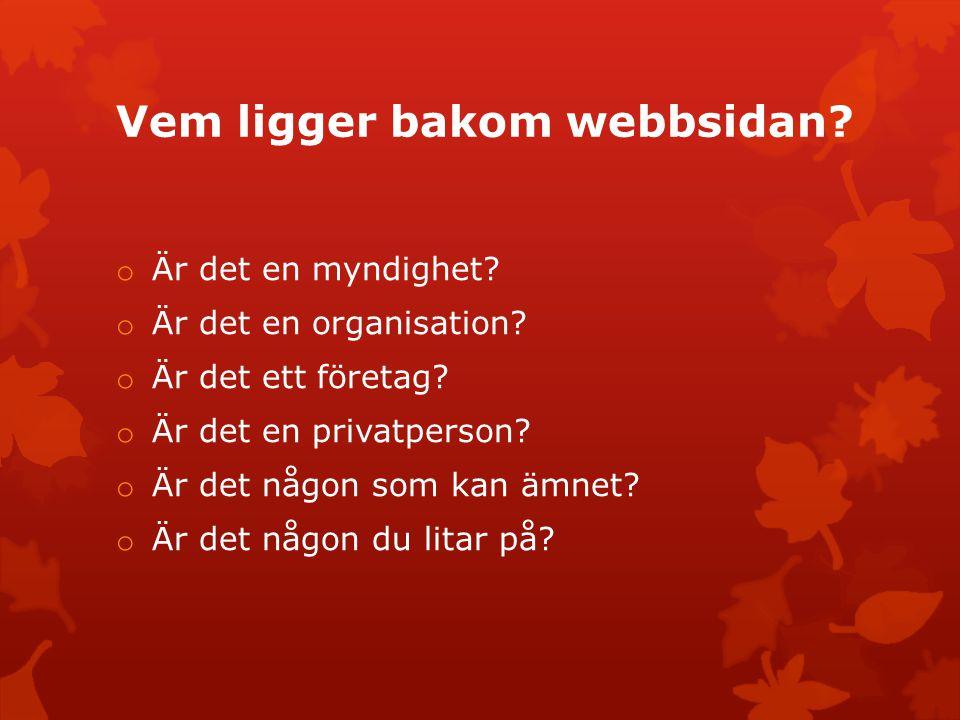 Vem ligger bakom webbsidan? o Är det en myndighet? o Är det en organisation? o Är det ett företag? o Är det en privatperson? o Är det någon som kan äm