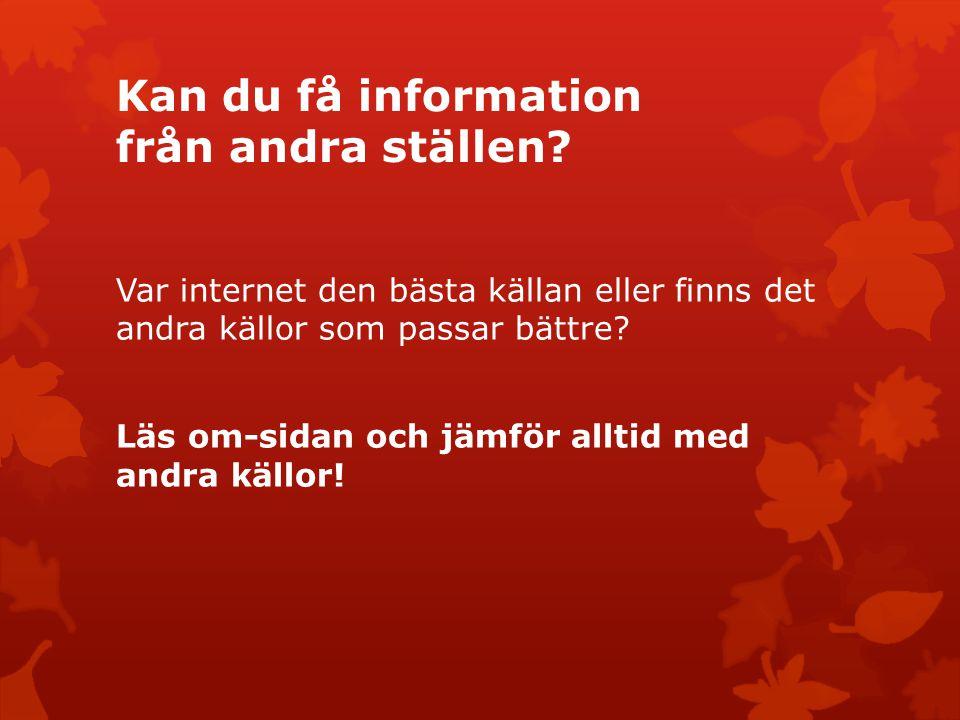 Kan du få information från andra ställen? Var internet den bästa källan eller finns det andra källor som passar bättre? Läs om-sidan och jämför alltid