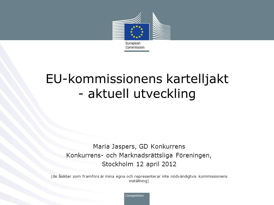 EU-kommissionens kartelljakt - aktuell utveckling Maria Jaspers, GD Konkurrens Konkurrens- och Marknadsrättsliga Föreningen, Stockholm 12 april 2012 (de åsikter som framförs är mina egna och representerar inte nödvändigtvis kommissionens inställning)