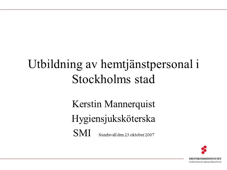Utbildning av hemtjänstpersonal i Stockholms stad Kerstin Mannerquist Hygiensjuksköterska SMI Sundsvall den 23 oktober 2007