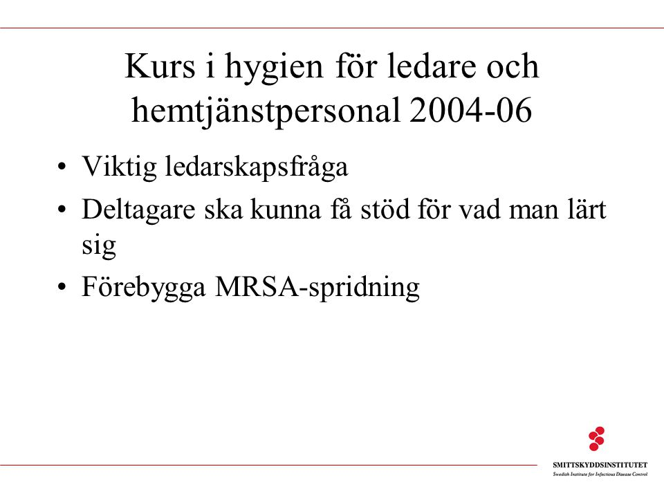 Kurs i hygien för ledare och hemtjänstpersonal 2004-06 Viktig ledarskapsfråga Deltagare ska kunna få stöd för vad man lärt sig Förebygga MRSA-spridnin