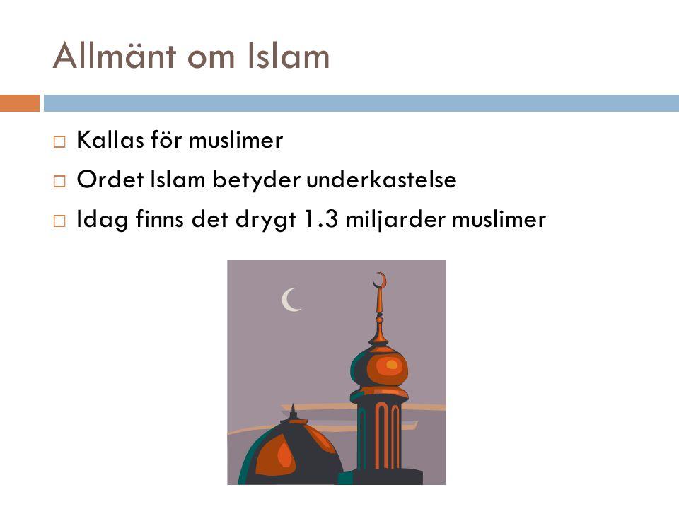 Allmänt om Islam  Kallas för muslimer  Ordet Islam betyder underkastelse  Idag finns det drygt 1.3 miljarder muslimer