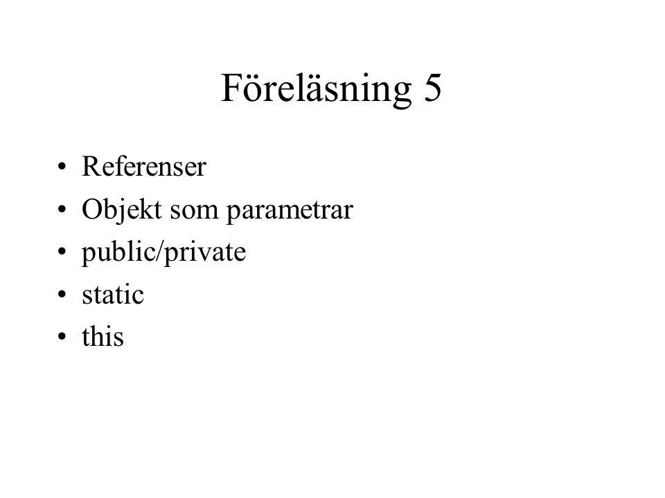 Föreläsning 5 Referenser Objekt som parametrar public/private static this