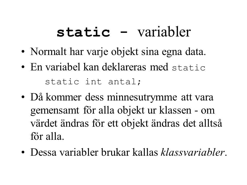 static - variabler Normalt har varje objekt sina egna data. En variabel kan deklareras med static static int antal; Då kommer dess minnesutrymme att v