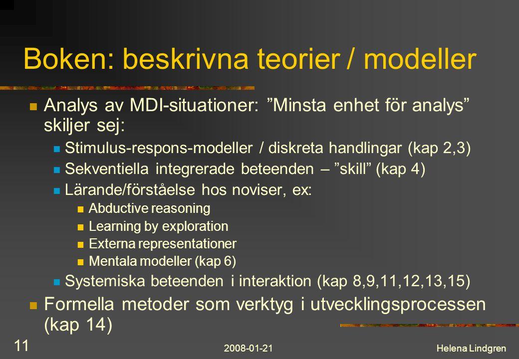2008-01-21Helena Lindgren 11 Boken: beskrivna teorier / modeller Analys av MDI-situationer: Minsta enhet för analys skiljer sej: Stimulus-respons-modeller / diskreta handlingar (kap 2,3) Sekventiella integrerade beteenden – skill (kap 4) Lärande/förståelse hos noviser, ex: Abductive reasoning Learning by exploration Externa representationer Mentala modeller (kap 6) Systemiska beteenden i interaktion (kap 8,9,11,12,13,15) Formella metoder som verktyg i utvecklingsprocessen (kap 14)